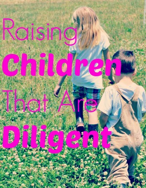 Raising Children that are Diligent @ Walking in High Cotton {www.walkinginhighcotton.net}