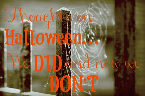 Thoughts on Halloween...from a Family who DID celebrate it, and now DOESN'T